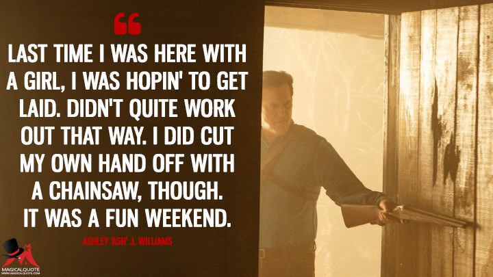 Last time I was here with a girl, I was hopin' to get laid. Didn't quite work out that way. I did cut my own hand off with a chainsaw, though. It was a fun weekend. - Ashley 'Ash' J. Williams (Ash vs Evil Dead Quotes)