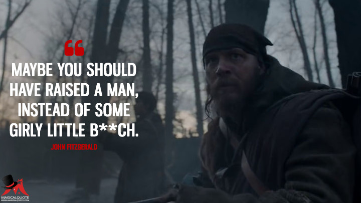 Maybe you should have raised a man, instead of some girly little b**ch. - John Fitzgerald (The Revenant Quotes)