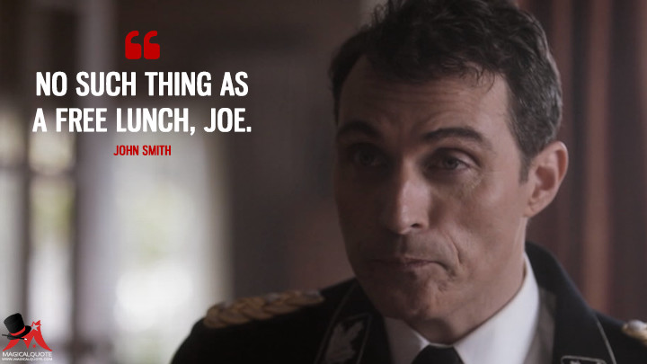No such thing as a free lunch, Joe. - John Smith (The Man in the High Castle Quotes)