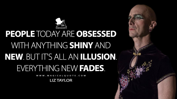 People today are obsessed with anything shiny and new. But it's all an illusion. Everything new fades. - Liz Taylor (American Horror Story Quotes)
