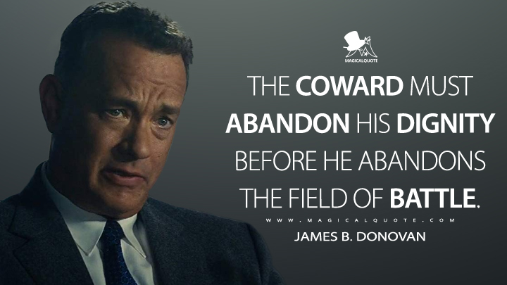 The coward must abandon his dignity before he abandons the field of battle. - James B. Donovan (Bridge of Spies Quotes)