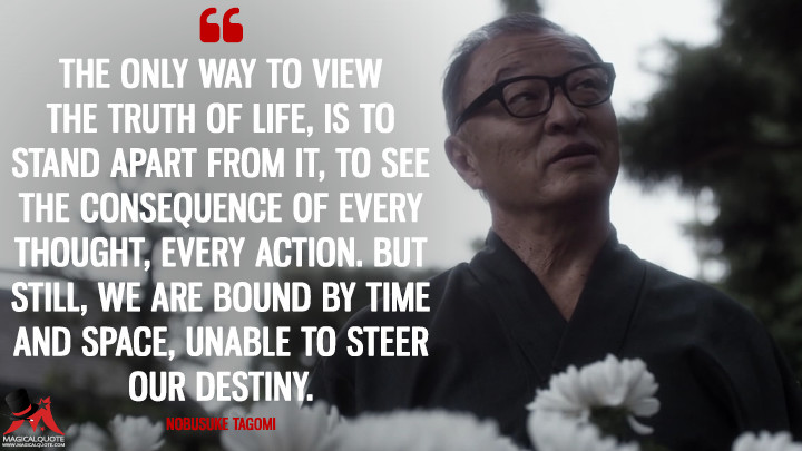 The only way to view the truth of life, is to stand apart from it, to see the consequence of every thought, every action. But still, we are bound by time and space, unable to steer our destiny. - Nobusuke Tagomi (The Man in the High Castle Quotes)
