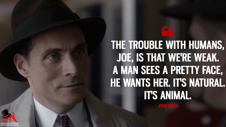 The trouble with humans, Joe, is that we're weak. A man sees a pretty face, he wants her. It's natural. It's animal. - John Smith (The Man in the High Castle Quotes)
