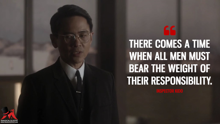 There comes a time when all men must bear the weight of their responsibility. - Inspector Kido (The Man in the High Castle Quotes)