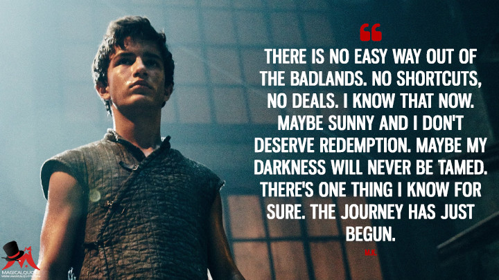 There is no easy way out of the Badlands. No shortcuts, no deals. I know that now. Maybe Sunny and I don't deserve redemption. Maybe my darkness will never be tamed. There's one thing I know for sure. The journey has just begun. - M.K. (Into the Badlands Quotes)