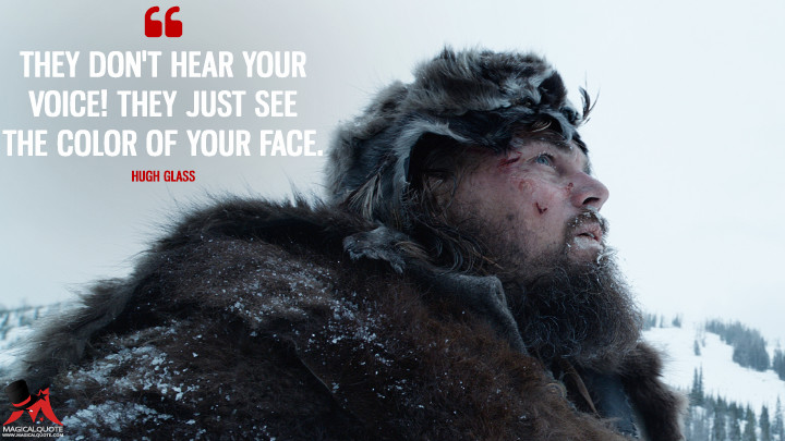 They don't hear your voice! They just see the color of your face. - Hugh Glass (The Revenant Quotes)