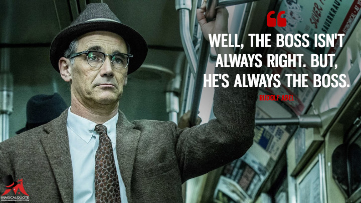 Well, the boss isn't always right. But, he's always the boss. - Rudolf Abel (Bridge of Spies Quotes)