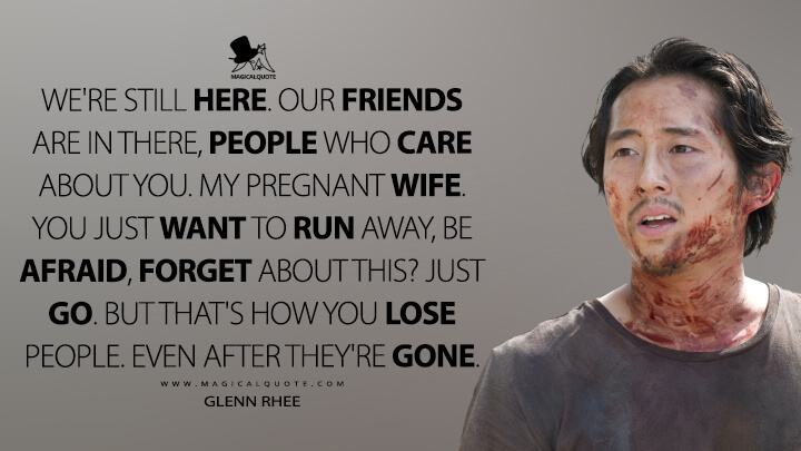 We're still here. Our friends are in there, people who care about you. My pregnant wife. You just want to run away, be afraid, forget about this? Just go. But that's how you lose people. Even after they're gone. - Glenn Rhee (The Walking Dead Quotes)