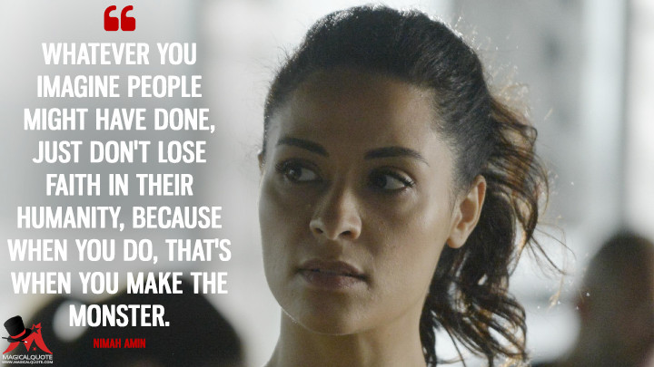 Whatever you imagine people might have done, just don't lose faith in their humanity, because when you do, that's when you make the monster. - Nimah Amin (Quantico Quotes)