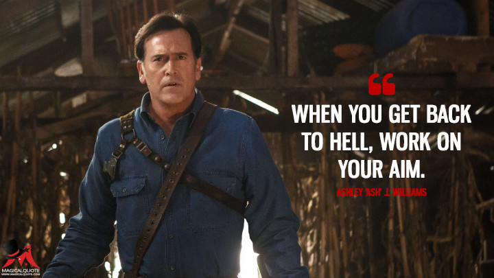 When you get back to Hell, work on your aim. - Ashley 'Ash' J. Williams (Ash vs Evil Dead Quotes)