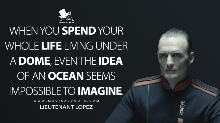 When you spend your whole life living under a dome, even the idea of an ocean seems impossible to imagine. - Lieutenant Lopez (The Expanse Quotes)