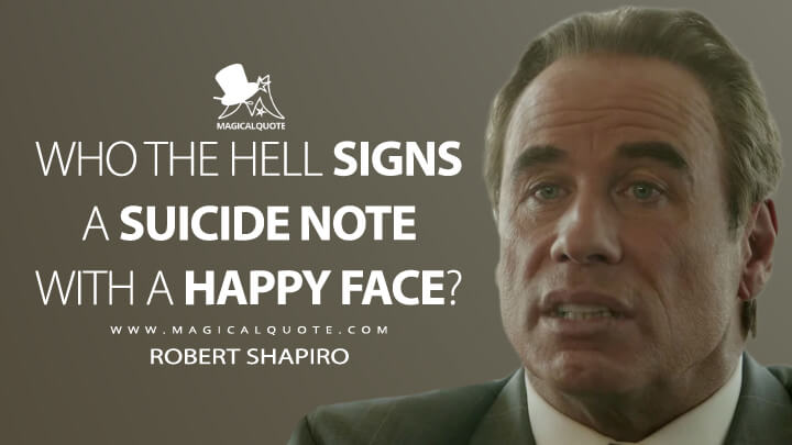 Who the hell signs a suicide note with a happy face? - Robert Shapiro (American Crime Story Quotes)
