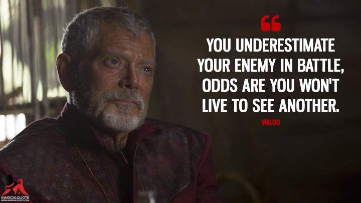 You underestimate your enemy in battle, odds are you won't live to see another. - Waldo (Into the Badlands Quotes)