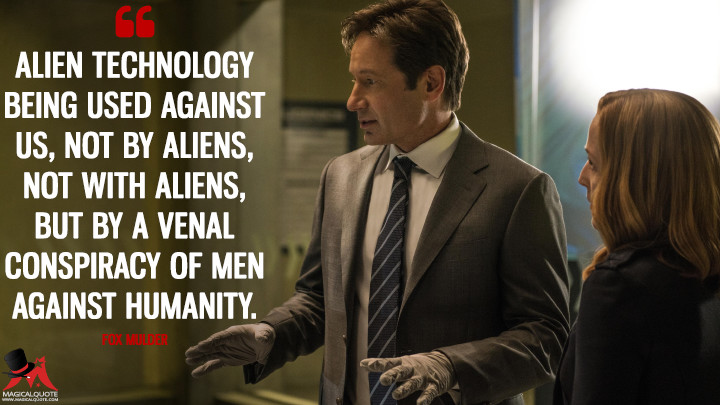Alien technology being used against us, not by aliens, not with aliens, but by a venal conspiracy of men against humanity. - Fox Mulder (The X-Files Quotes)