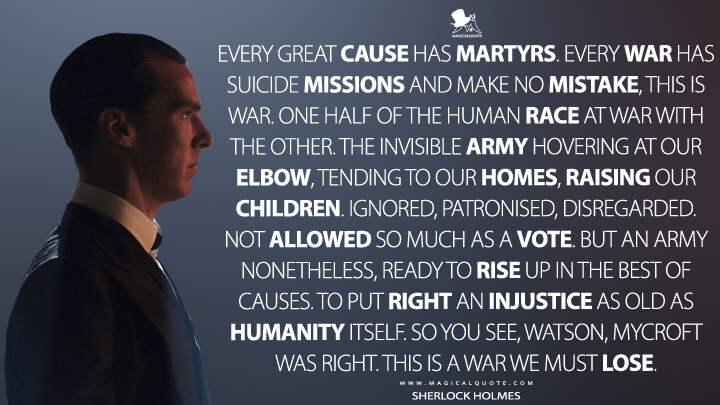 Every great cause has martyrs. Every war has suicide missions and make no mistake, this is war. One half of the human race at war with the other. The invisible army hovering at our elbow, tending to our homes, raising our children. Ignored, patronised, disregarded. Not allowed so much as a vote. But an army nonetheless, ready to rise up in the best of causes. To put right an injustice as old as humanity itself. So you see, Watson, Mycroft was right. This is a war we must lose. - Sherlock Holmes (Sherlock Quotes)