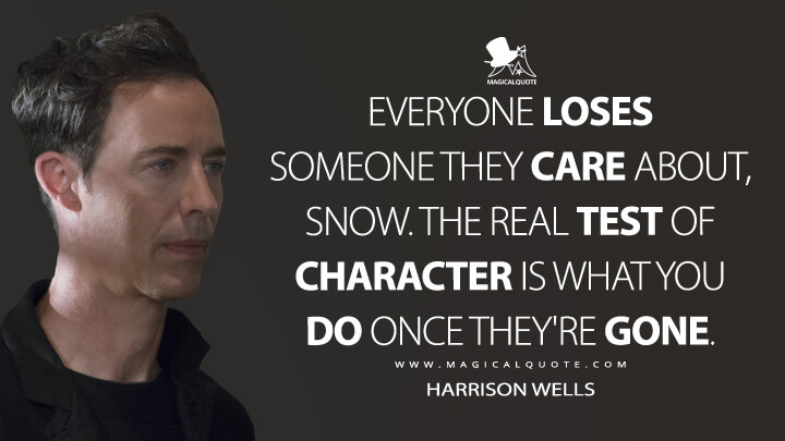 Everyone loses someone they care about, Snow. The real test of character is what you do once they're gone. - Harrison Wells (The Flash Quotes)