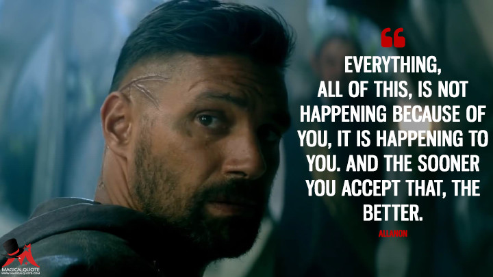 Everything, all of this, is not happening because of you, it is happening to you. And the sooner you accept that, the better. - Allanon (The Shannara Chronicles Quotes)