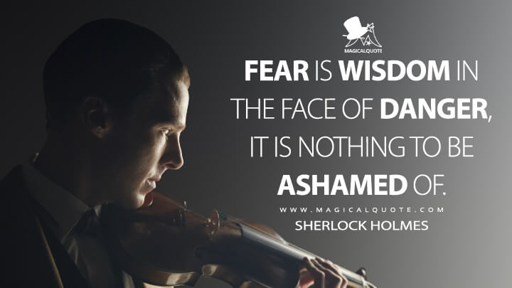 Fear is wisdom in the face of danger, it is nothing to be ashamed of. - Sherlock Holmes (Sherlock Quotes)