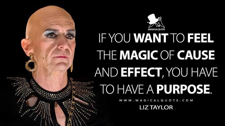 If you want to feel the magic of cause and effect, you have to have a purpose. - Liz Taylor (American Horror Story Quotes)