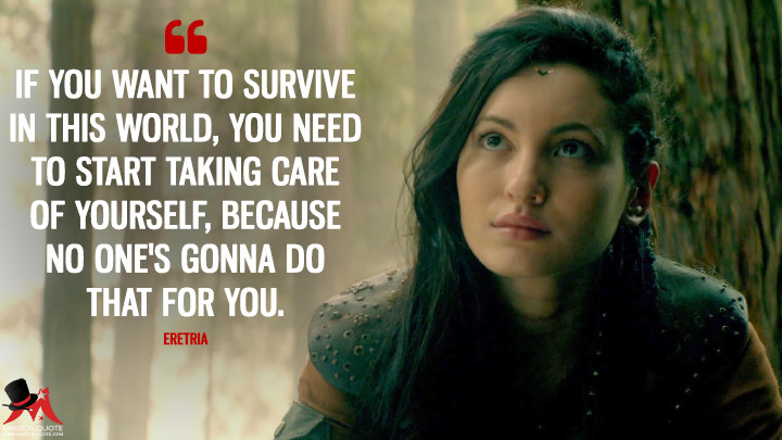 If you want to survive in this world, you need to start taking care of yourself, because no one's gonna do that for you. - Eretria (The Shannara Chronicles Quotes)