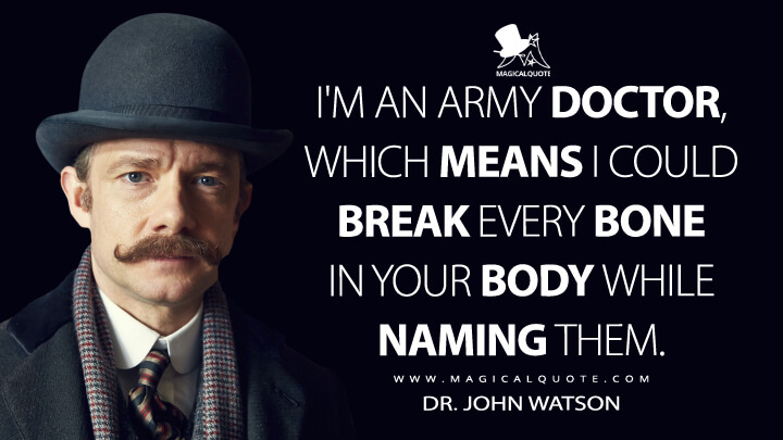 I'm an army doctor, which means I could break every bone in your body while naming them. - Dr. John Watson (Sherlock Quotes)