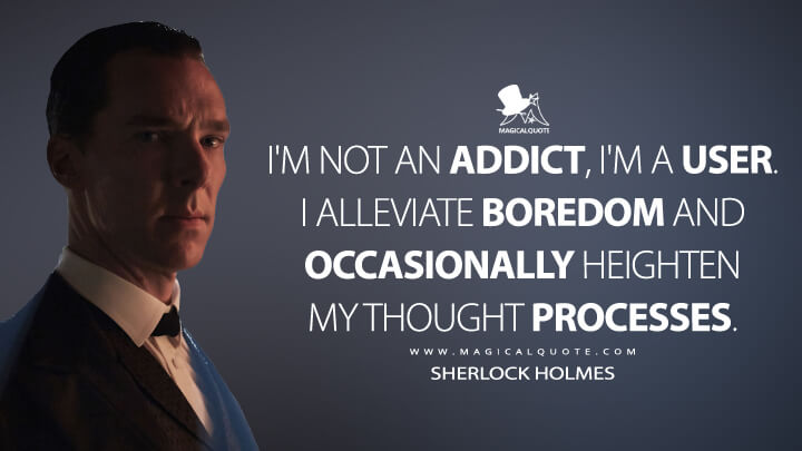 I'm not an addict, I'm a user. I alleviate boredom and occasionally heighten my thought processes. - Sherlock Holmes (Sherlock Quotes)