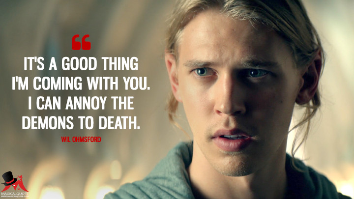 It's a good thing I'm coming with you. I can annoy the Demons to death. - Wil Ohmsford (The Shannara Chronicles Quotes)