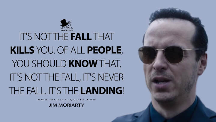 It's not the fall that kills you, Sherlock. Of all people, you should know that, it's not the fall, it's never the fall. It's the landing! - Jim Moriarty (Sherlock Quotes)