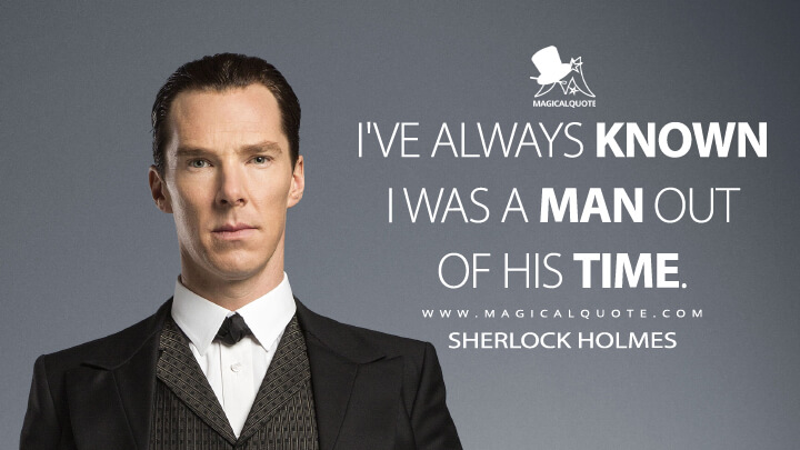 I've always known I was a man out of his time. - Sherlock Holmes (Sherlock Quotes)