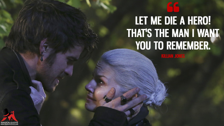 Let me die a hero! That's the man I want you to remember. - Killian Jones (Once Upon a Time Quotes)