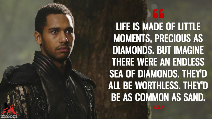 Life is made of little moments, precious as diamonds. But imagine there were an endless sea of diamonds. They'd all be worthless. They'd be as common as sand. - Merlin (Once Upon a Time Quotes)