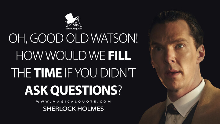 Oh, good old Watson! How would we fill the time if you didn't ask questions? - Sherlock Holmes (Sherlock Quotes)
