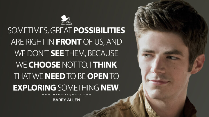 Sometimes, great possibilities are right in front of us, and we don't see them, because we choose not to. I think that we need to be open to exploring something new. - Barry Allen (The Flash Quotes)