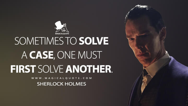 Sometimes to solve a case, one must first solve another. - Sherlock Holmes (Sherlock Quotes)