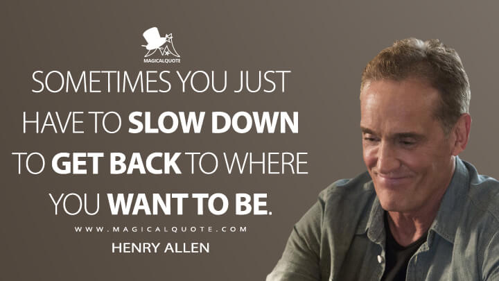 Sometimes you just have to slow down to get back to where you want to be. - Henry Allen (The Flash Quotes)