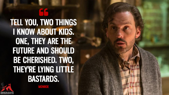 Tell you, two things I know about kids. One, they are the future and should be cherished. Two, they're lying little bastards. - Monroe (Grimm Quotes)