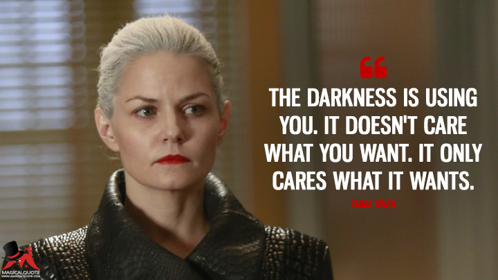 The darkness is using you. It doesn't care what you want. It only cares what it wants. - Emma Swan (Once Upon a Time Quotes)