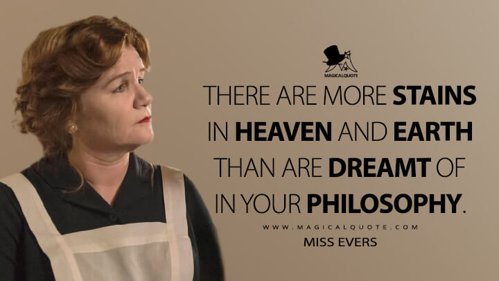 There are more stains in heaven and earth than are dreamt of in your philosophy. - Miss Evers (American Horror Story Quotes)