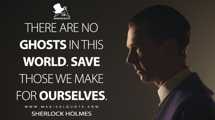 There are no ghosts in this world. Save those we make for ourselves. - Sherlock Holmes (Sherlock Quotes)