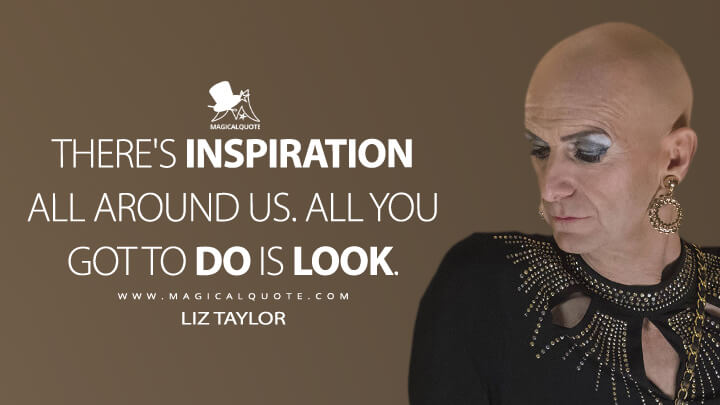 There's inspiration all around us. All you got to do is look. - Liz Taylor (American Horror Story Quotes)