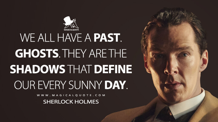 We all have a past, Watson. Ghosts. They are the shadows that define our every sunny day. - Sherlock Holmes (Sherlock Quotes)