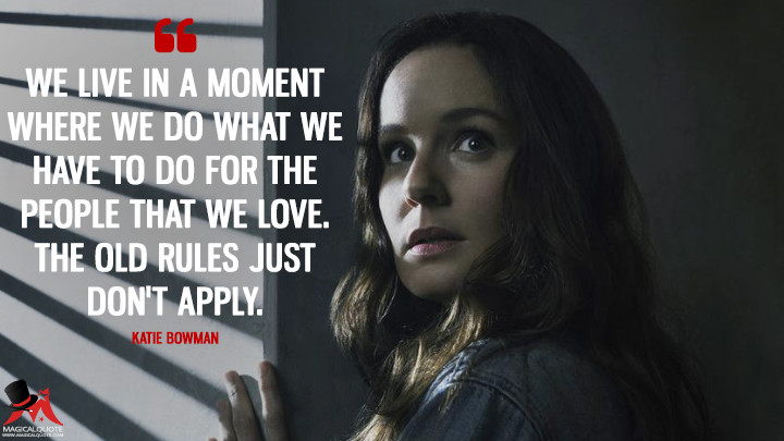 We live in a moment where we do what we have to do for the people that we love. The old rules just don't apply. - Katie Bowman (Colony Quotes)