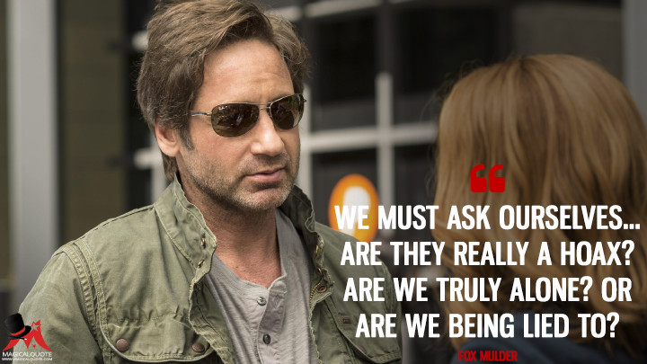 We must ask ourselves... are they really a hoax? Are we truly alone? Or are we being lied to? - Fox Mulder (The X-Files Quotes)