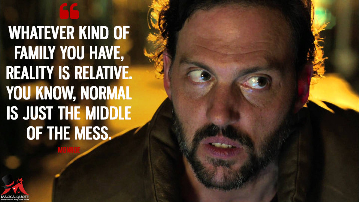 Whatever kind of family you have, reality is relative. You know, normal is just the middle of the mess. - Monroe (Grimm Quotes)