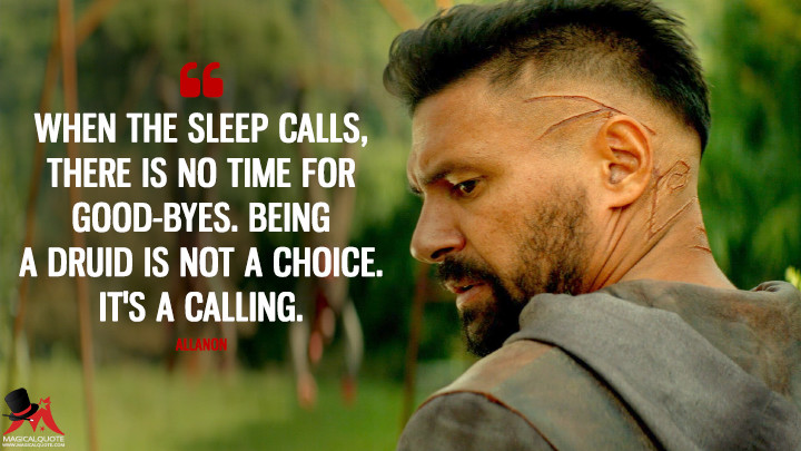 When the sleep calls, there is no time for good-byes. Being a Druid is not a choice. It's a calling. - Allanon (The Shannara Chronicles Quotes)