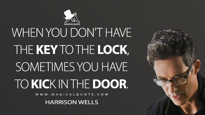 When you don't have the key to the lock, sometimes you have to kick in the door. - Harrison Wells (The Flash Quotes)
