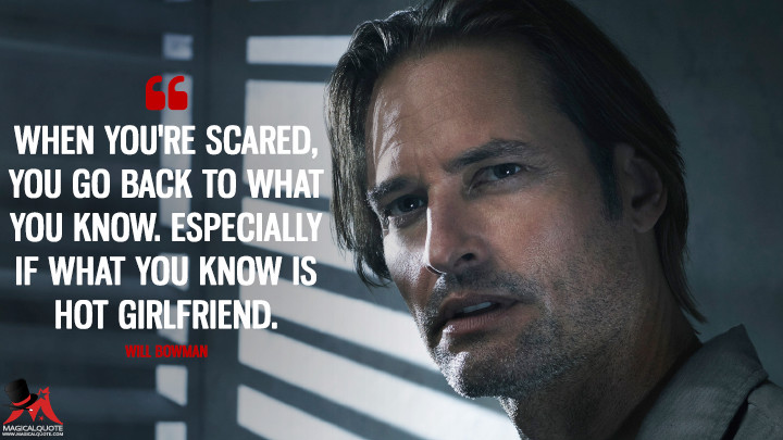 When you're scared, you go back to what you know. Especially if what you know is hot girlfriend. - Will Bowman (Colony Quotes)