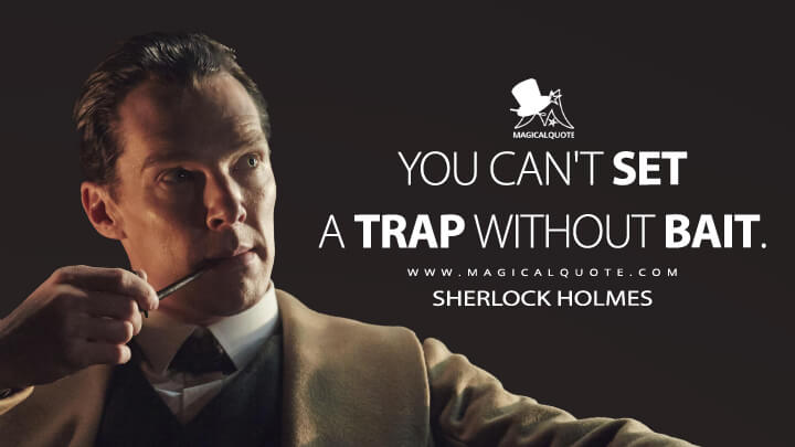 You can't set a trap without bait. - Sherlock Holmes (Sherlock Quotes)