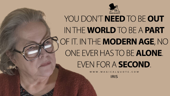 You don't need to be out in the world to be a part of it. In the modern age, no one ever has to be alone. Even for a second. - Iris (American Horror Story Quotes)