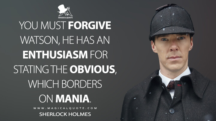 You must forgive Watson, he has an enthusiasm for stating the obvious, which borders on mania. - Sherlock Holmes (Sherlock Quotes)